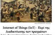 Internet of Things (IoT) - Περί της Διαδικτύωσης των πραγμάτων. Τι είναι - Πως επηρεάζουν τη ζωή μας - Η χρήσεις τους & οι κίνδυνοι.[1]