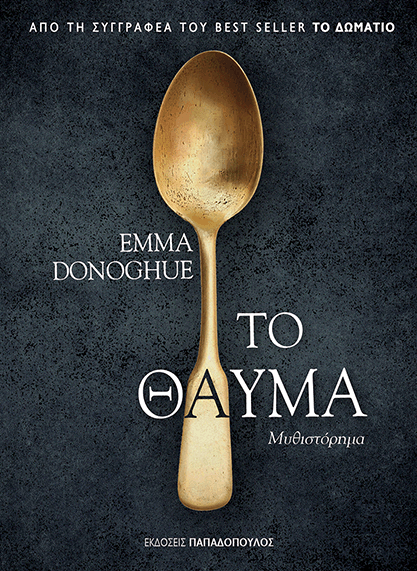 EMMA DONOGHUE   ΤΟ ΘΑΥΜΑ   Το νέο μυθιστόρημα της Emma Donoghue με τίτλο «Το Θαύμα» κυκλοφορεί στις 22 Μαΐου από τις Εκδόσεις Παπαδόπουλος