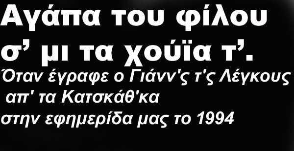 Αγάπα του φίλου σ' μι τα χούΐα τ'. Όταν έγραφε ο Γιάνν'ς τ'ς Λέγκους απ' τα Κατσκάθ'κα στην εφημερίδα μας το 1994